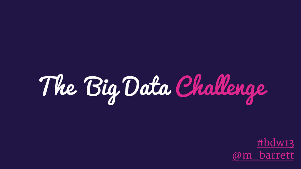 The Big Data Challenge #bdw13 @m_barrett