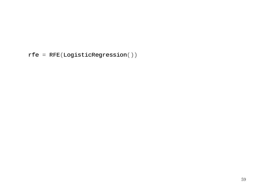59 rfe = RFE(LogisticRegression())