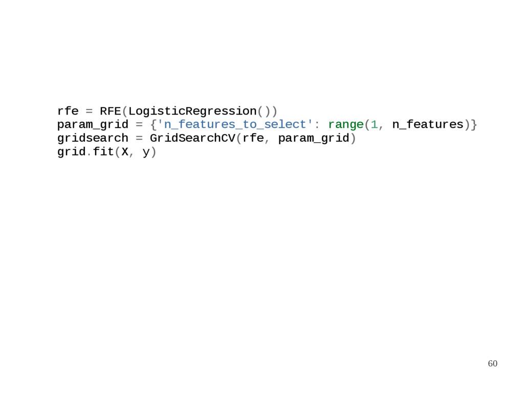 60 rfe = RFE(LogisticRegression()) param_grid =...