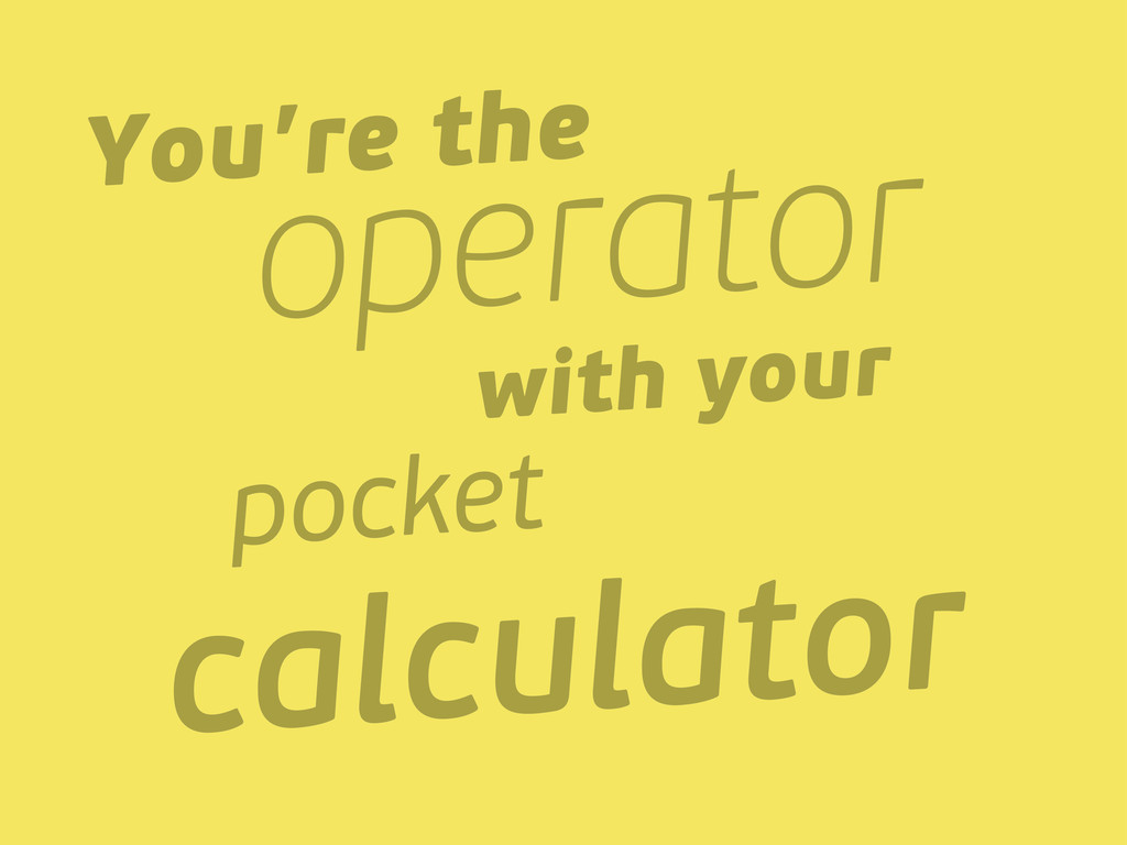 You're the operator with your pocket calculator