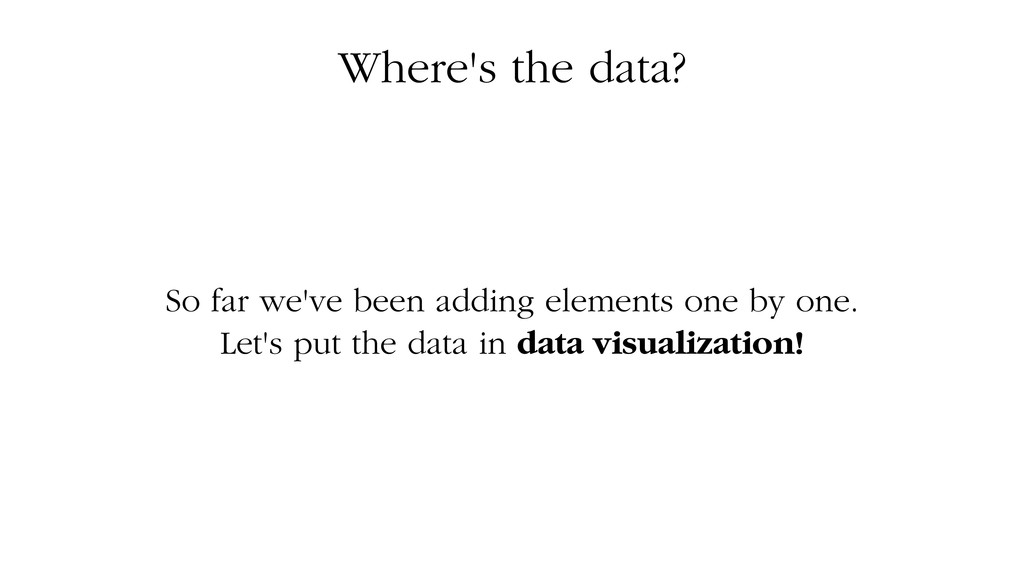 Where's the data? So far we've been adding elem...