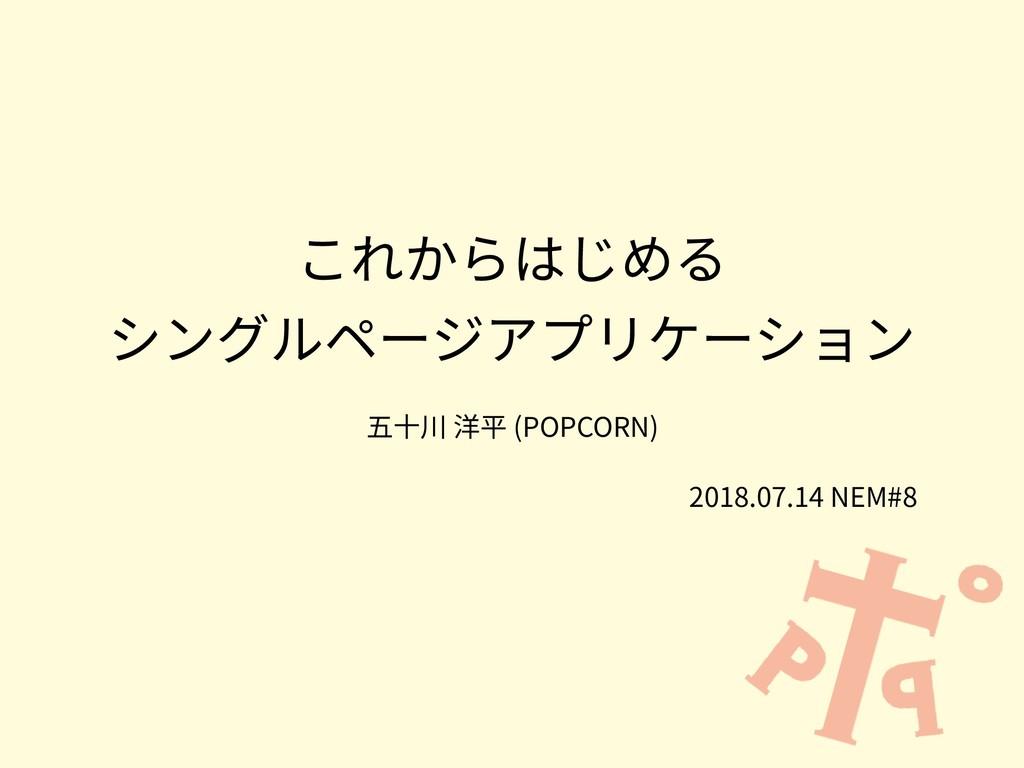 これからはじめる シングルページアプリケーション 五⼗川 洋平 (POPCORN) 2018....