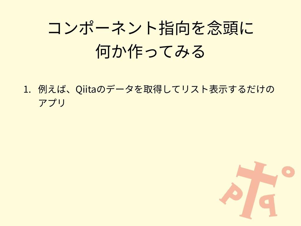 コンポーネント指向を念頭に 何か作ってみる 1. 例えば、Qiitaのデータを取得してリスト...