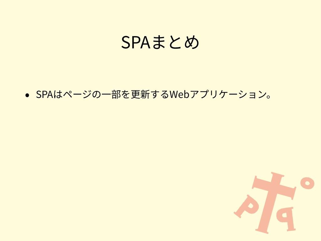 SPAまとめ • SPAはページの⼀部を更新するWebアプリケーション。