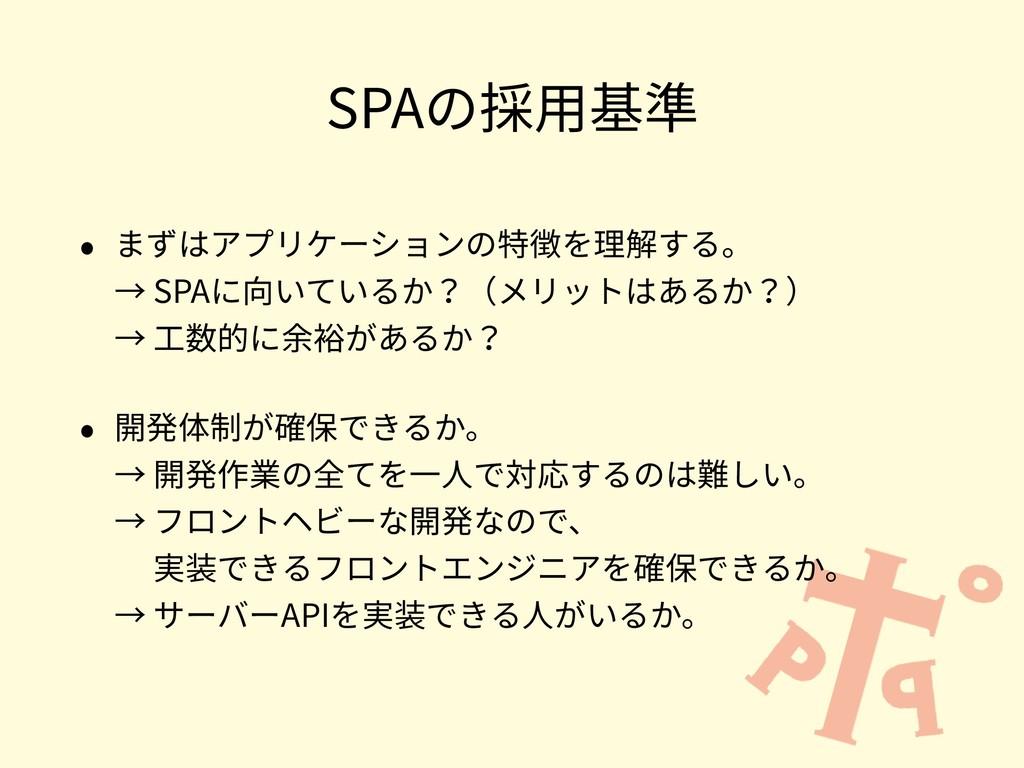 SPAの採⽤基準 • まずはアプリケーションの特徴を理解する。 → SPAに向いているか?(...