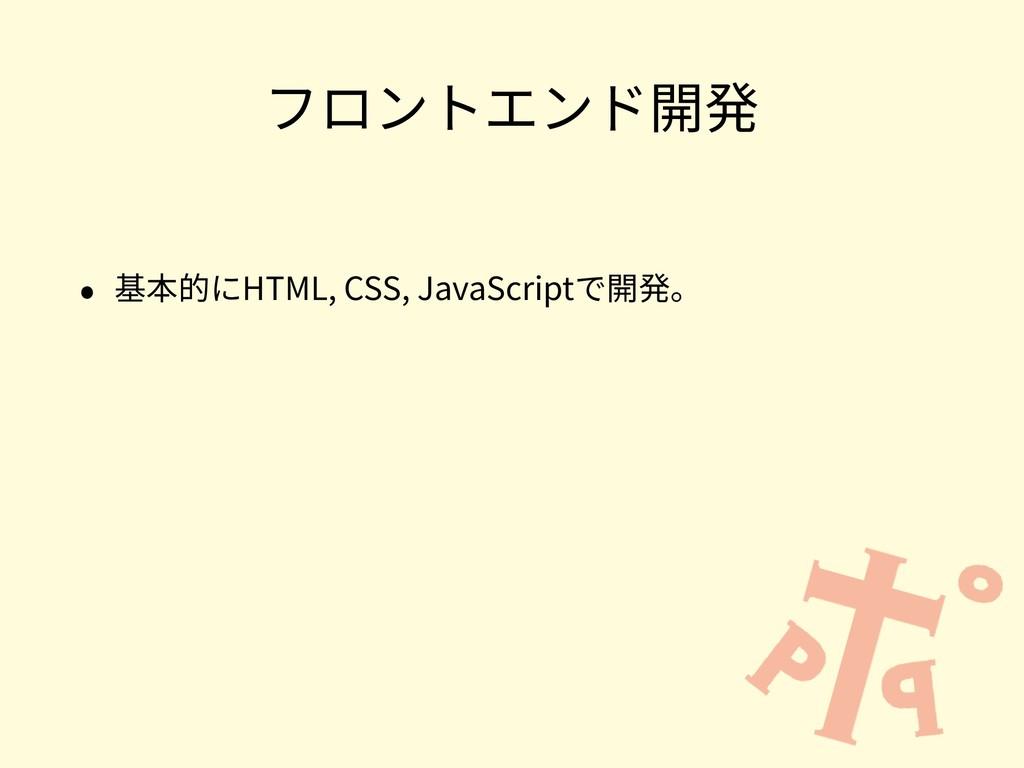 フロントエンド開発 • 基本的にHTML, CSS, JavaScriptで開発。