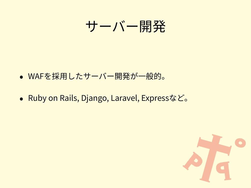 サーバー開発 • WAFを採⽤したサーバー開発が⼀般的。 • Ruby on Rails, D...
