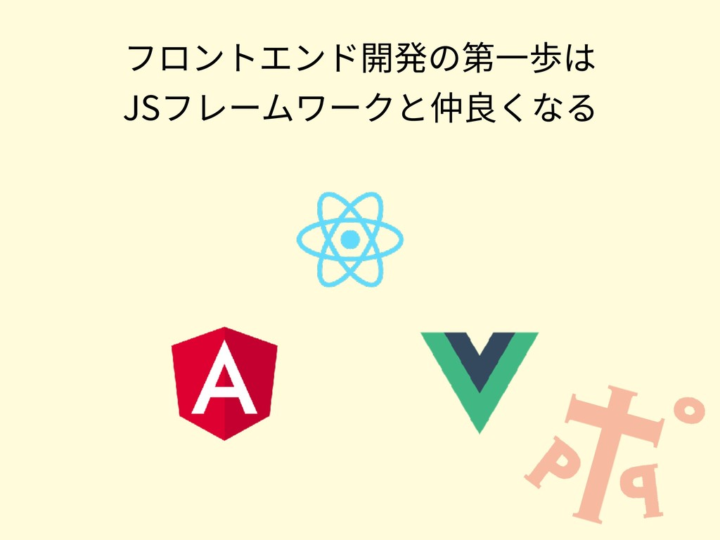 フロントエンド開発の第⼀歩は JSフレームワークと仲良くなる