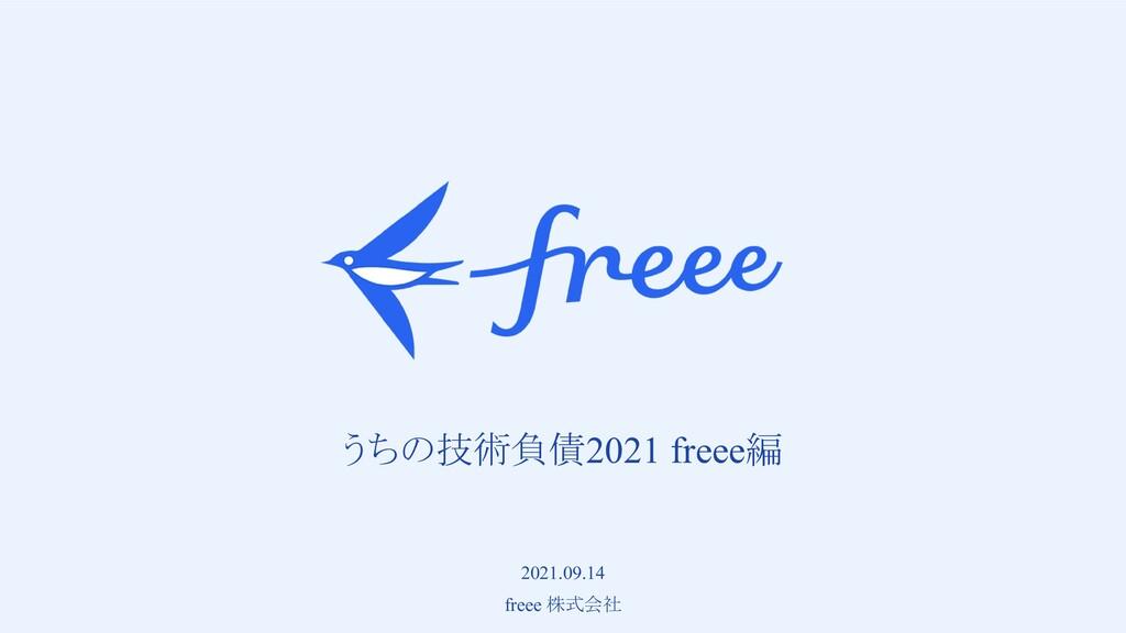 うちの技術負債2021 freee編 2021.09.14 freee 株式会社
