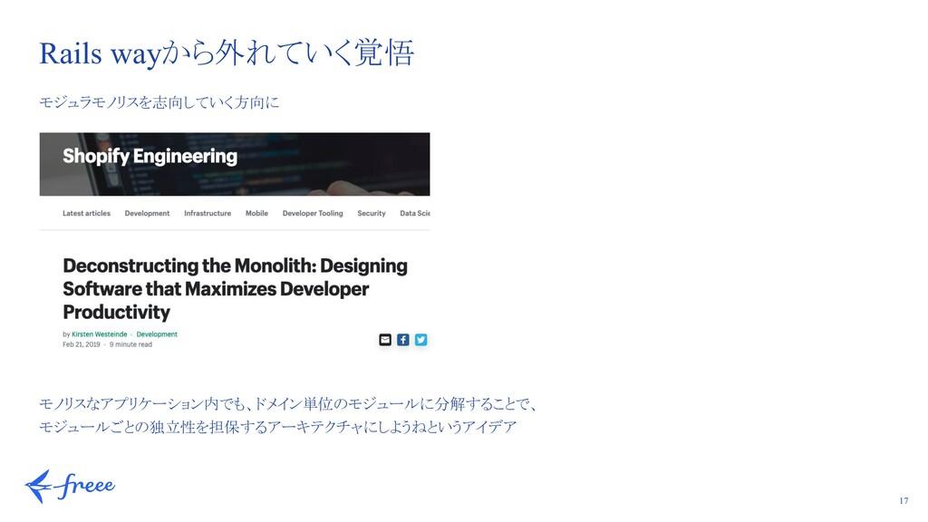 17 モジュラモノリスを志向していく方向に モノリスなアプリケーション内でも、ドメイン単位のモ...