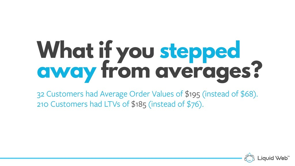 What if you stepped away from averages? 32 Cust...