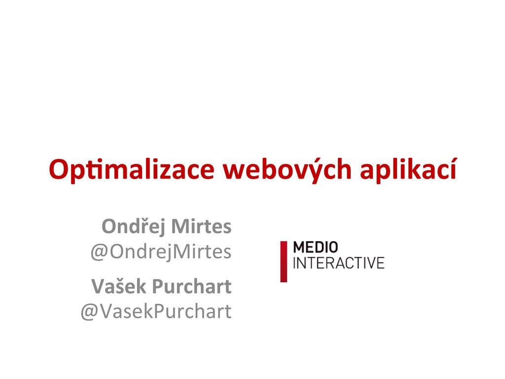 Op#malizace webových aplikací Ondřej Mirtes...