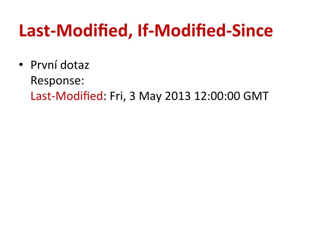 Last-‐Modified, If-‐Modified-‐Since • První...