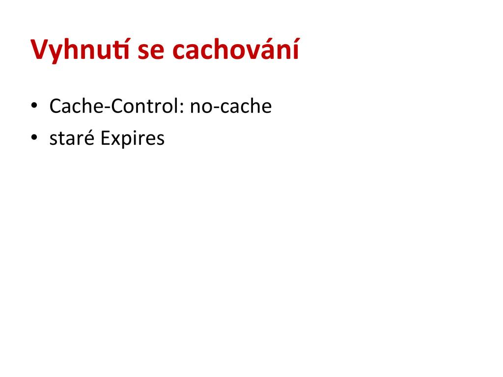 Vyhnue se cachování • Cache-‐Control: n...