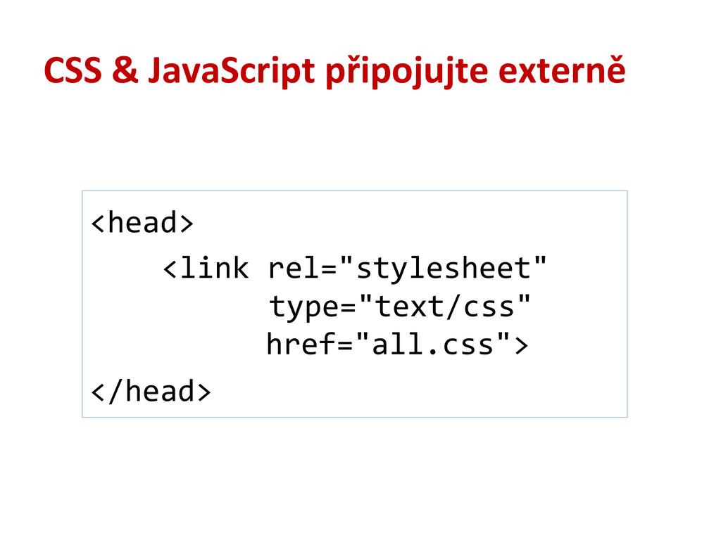CSS & JavaScript připojujte externě <head>...