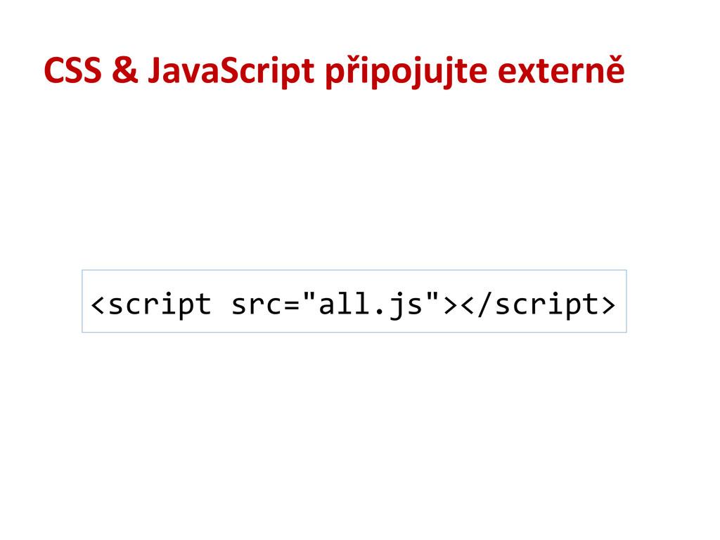 CSS & JavaScript připojujte externě <scrip...