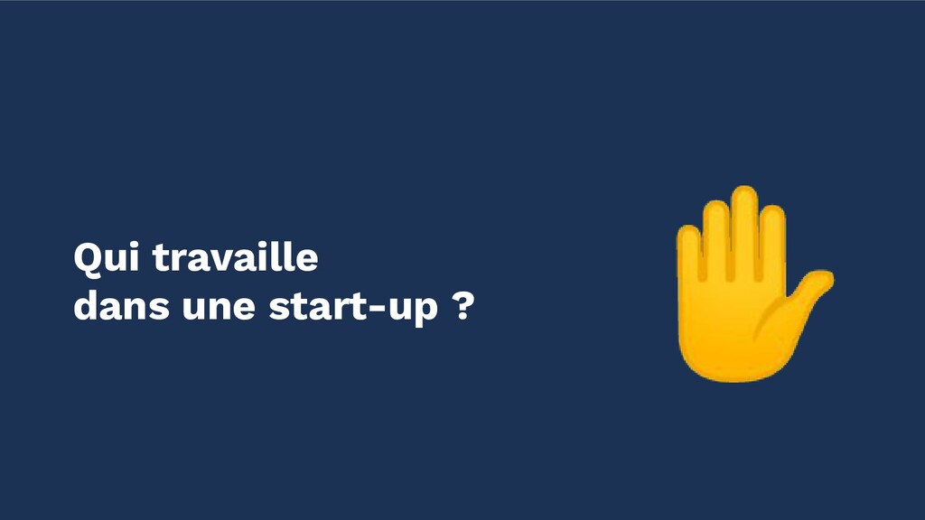 ✋ Qui travaille dans une start-up ?