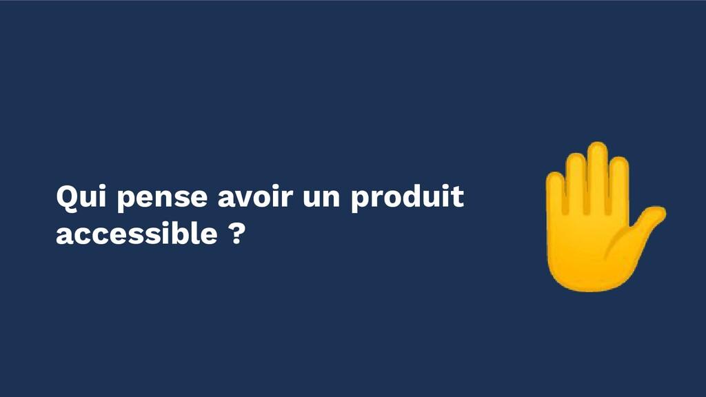 ✋ Qui pense avoir un produit accessible ?