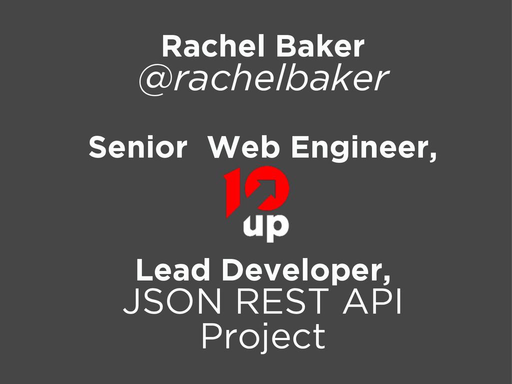 Rachel Baker @rachelbaker Senior Web Engineer, ...