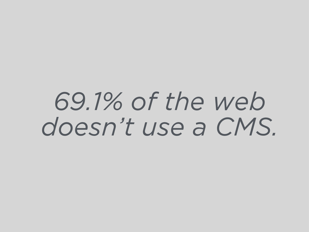 69.1% of the web doesn't use a CMS.