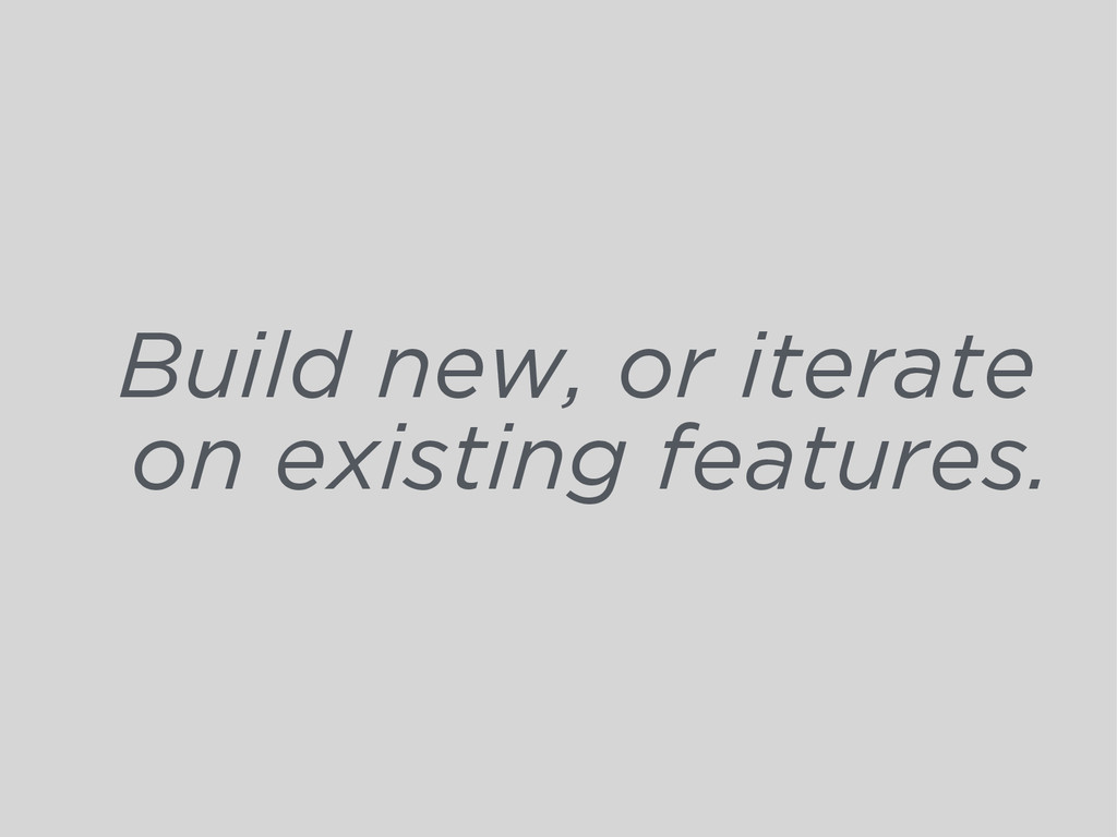 Build new, or iterate on existing features.