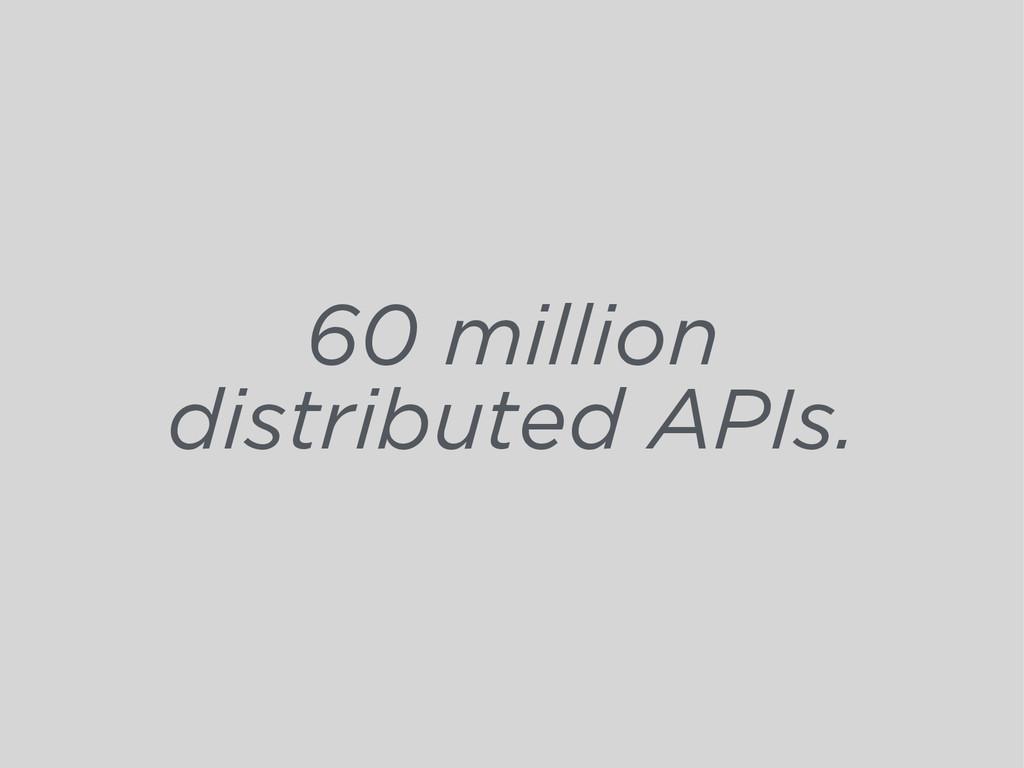 60 million distributed APIs.