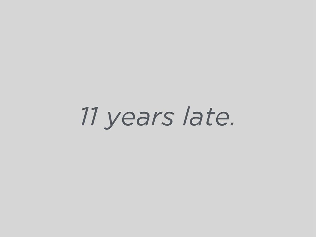 11 years late.