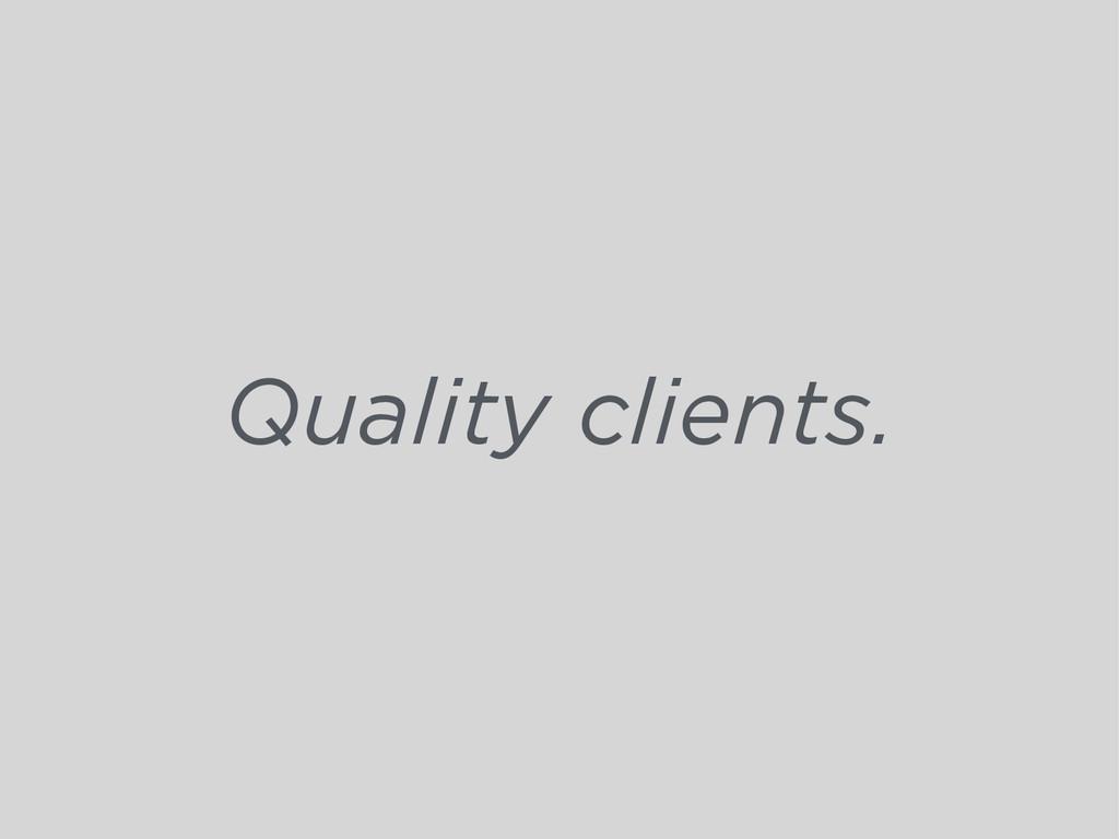 Quality clients.