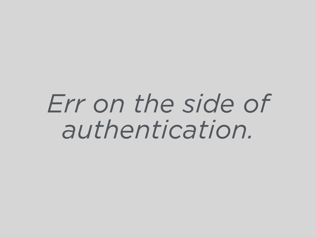 Err on the side of authentication.