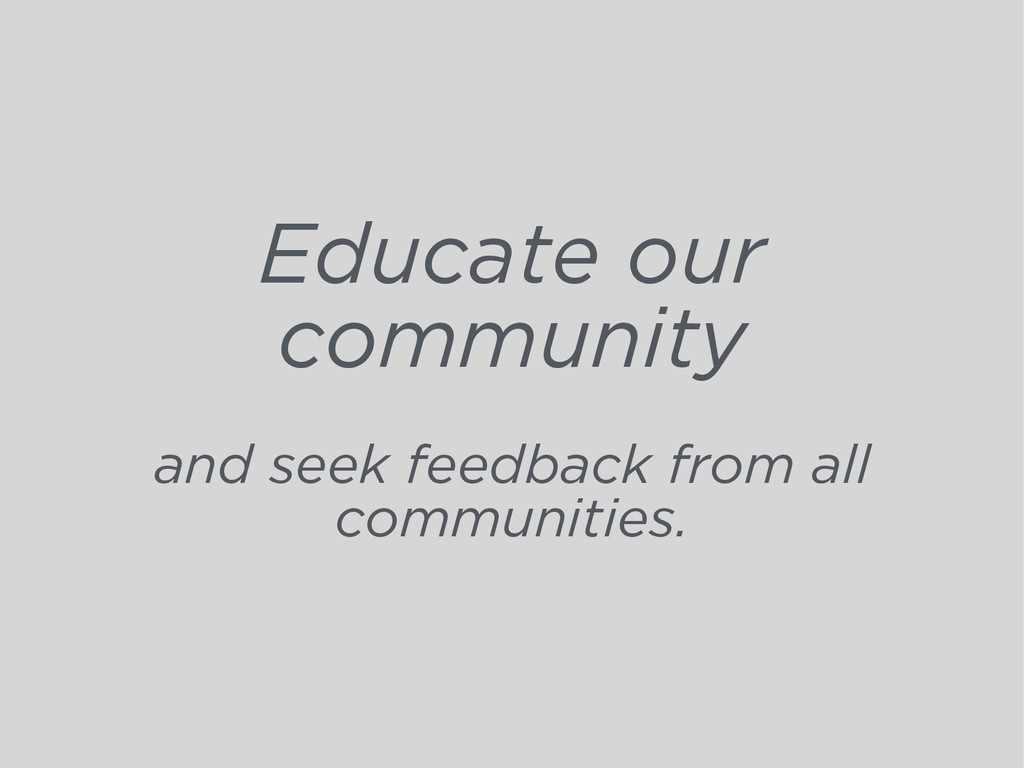 Educate our community and seek feedback from al...