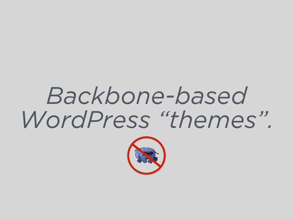 "Backbone-based WordPress ""themes""."
