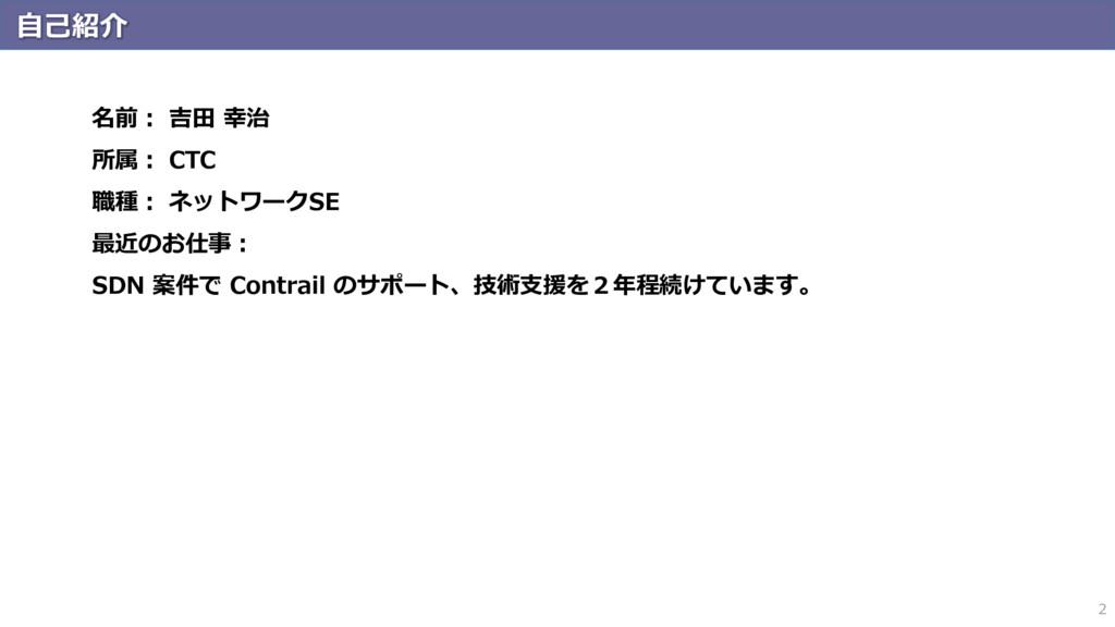 自己紹介 2 名前: 吉田 幸治 所属: CTC 職種: ネットワークSE 最近のお仕事: S...