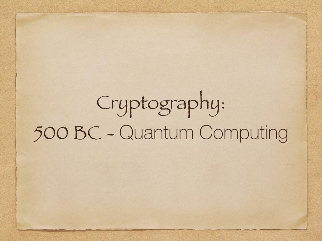 Cryptography: 500 BC - Quantum Computing