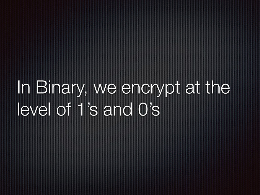 In Binary, we encrypt at the level of 1's and 0...