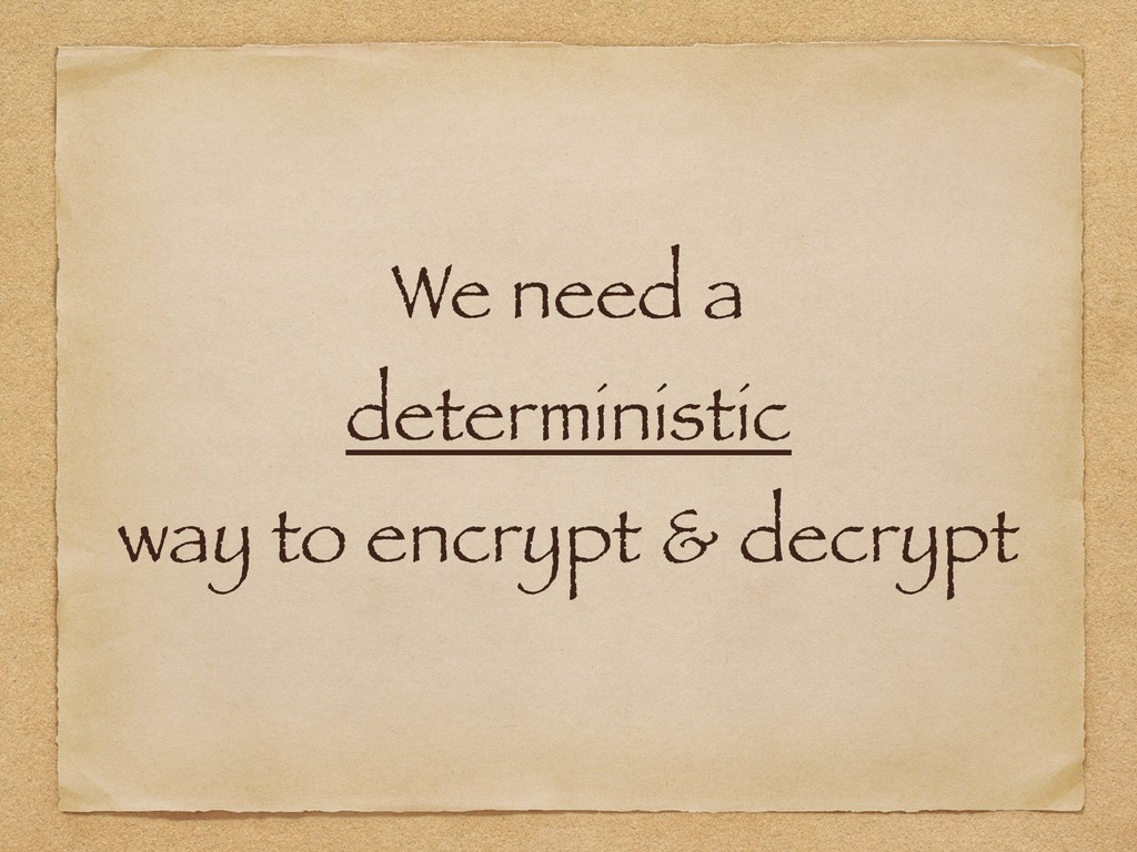 We need a deterministic way to encrypt & decry...