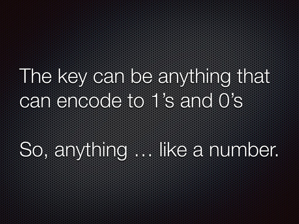 The key can be anything that can encode to 1's ...