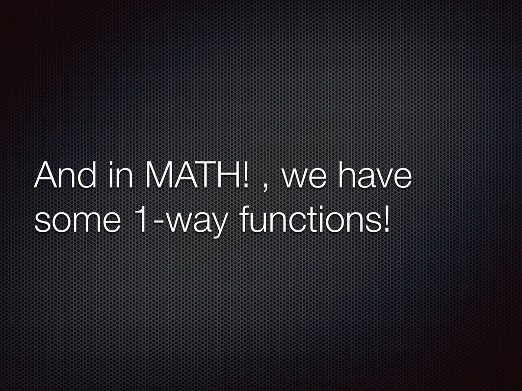 And in MATH! , we have some 1-way functions!