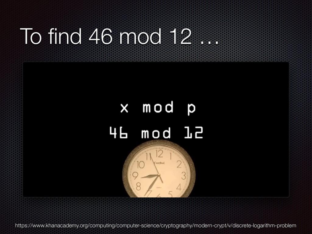 To find 46 mod 12 … https://www.khanacademy.org/...