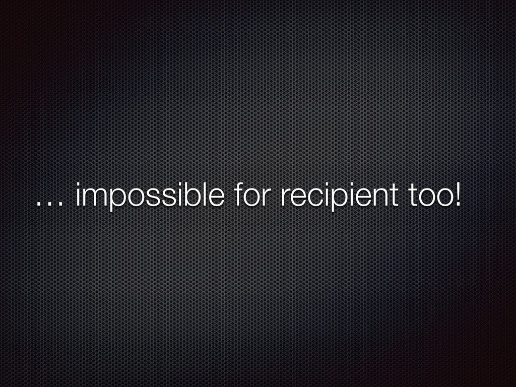 … impossible for recipient too!