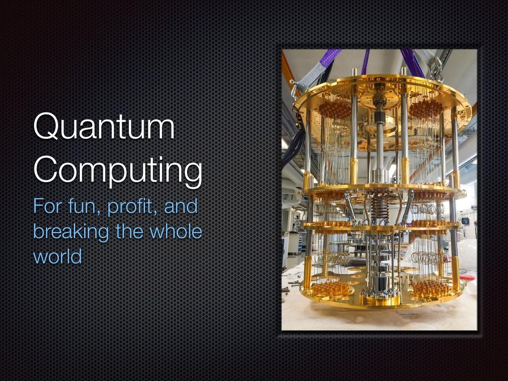 Quantum Computing For fun, profit, and breaking ...