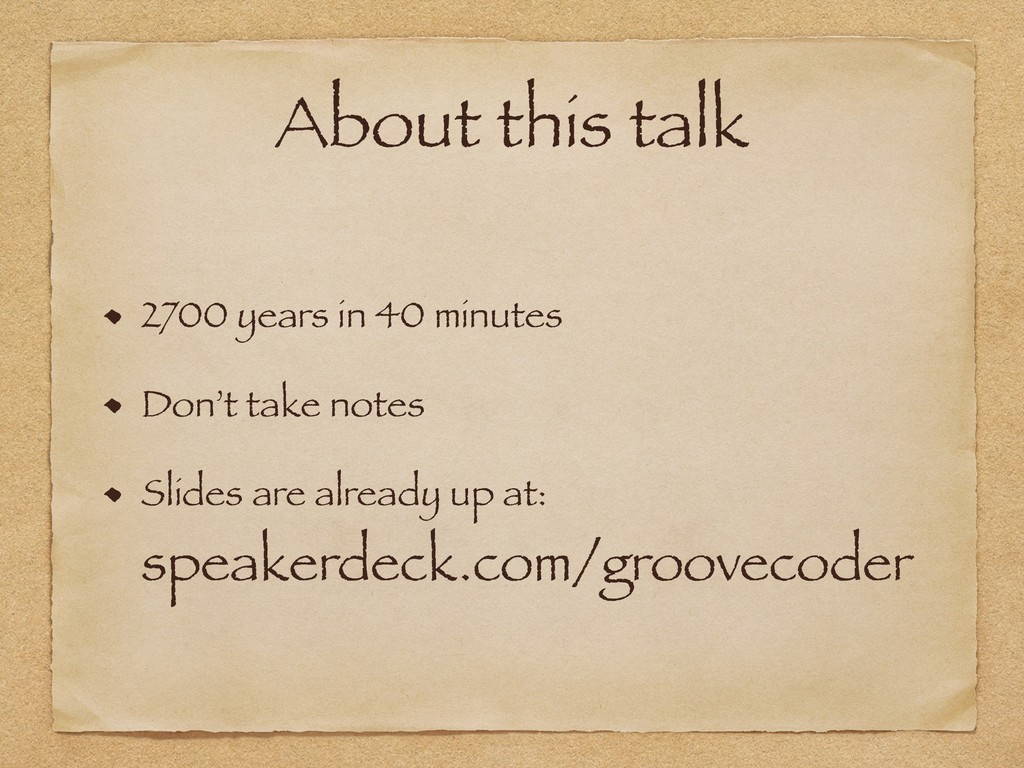 About this talk 2700 years in 40 minutes Don't ...