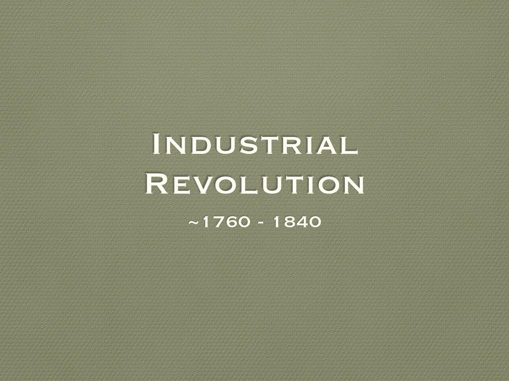 Industrial Revolution ~1760 - 1840