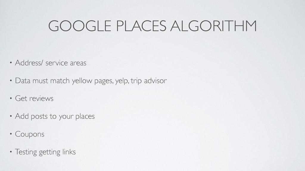 GOOGLE PLACES ALGORITHM • Address/ service area...