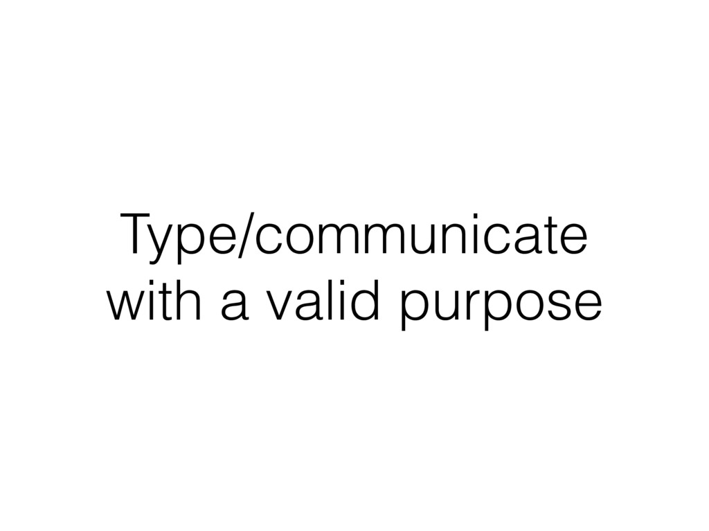Type/communicate with a valid purpose