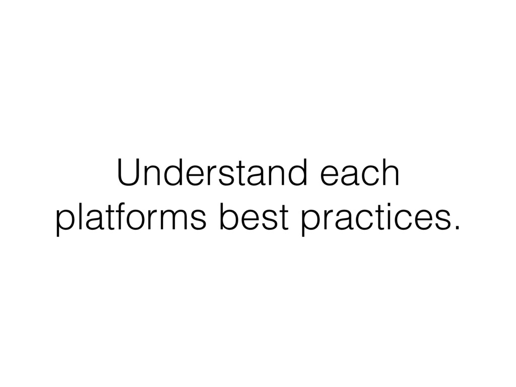 Understand each platforms best practices.