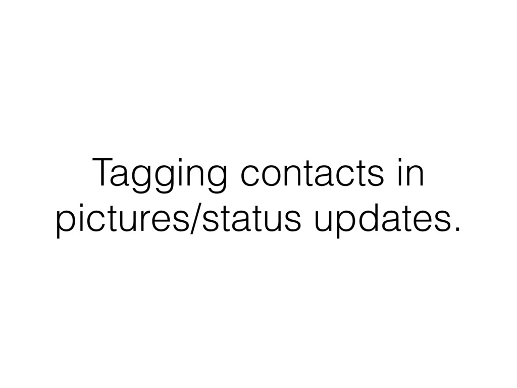 Tagging contacts in pictures/status updates.