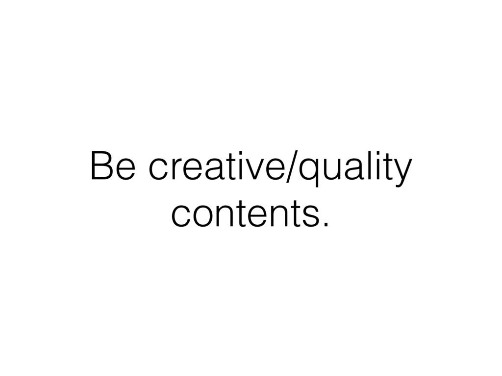 Be creative/quality contents.