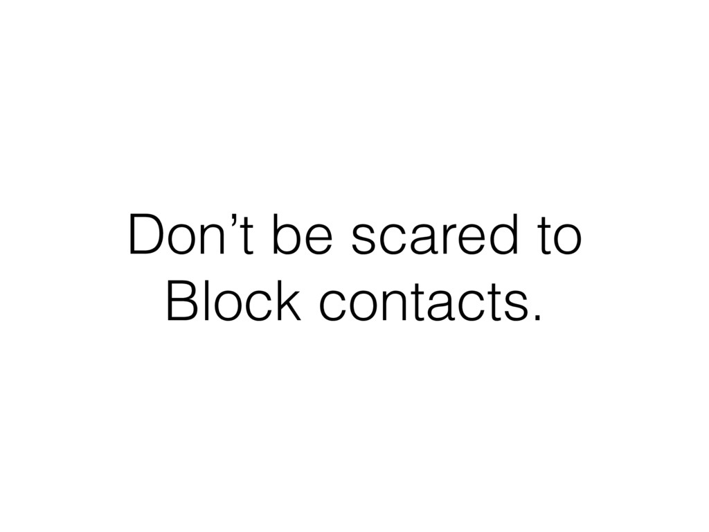 Don't be scared to Block contacts.