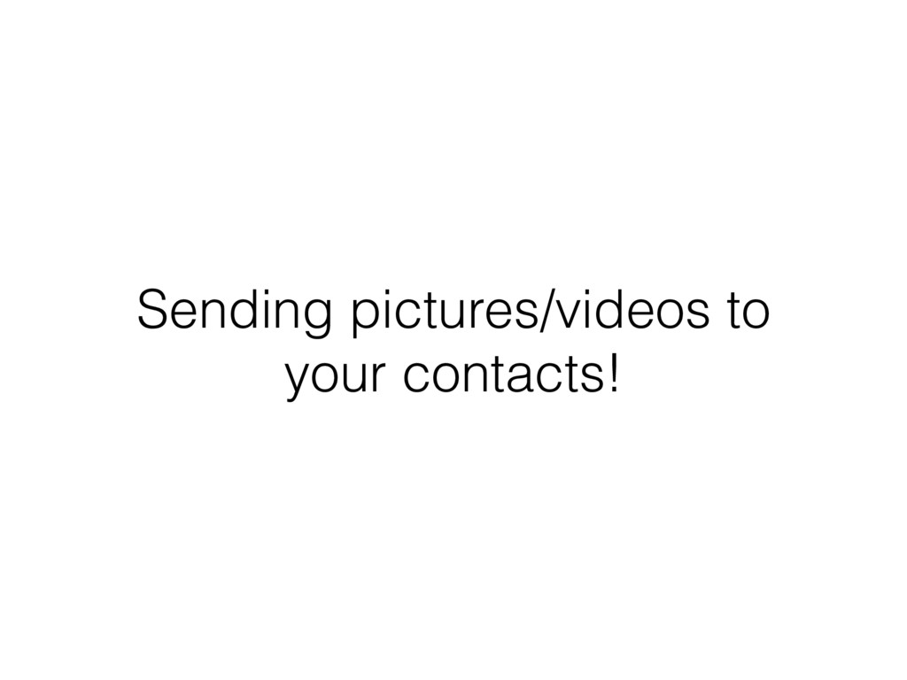 Sending pictures/videos to your contacts!