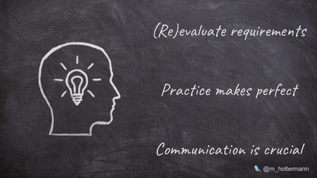 (Re)evaluate requirements Communication is cruc...